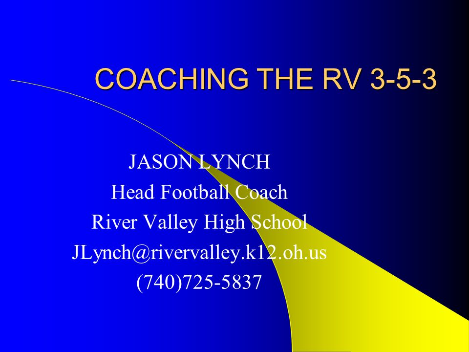 COACHING THE RV 3-5-3 JASON LYNCH Head Football Coach River Valley High School JLynch@rivervalley.k12.oh.us (740)725-5837