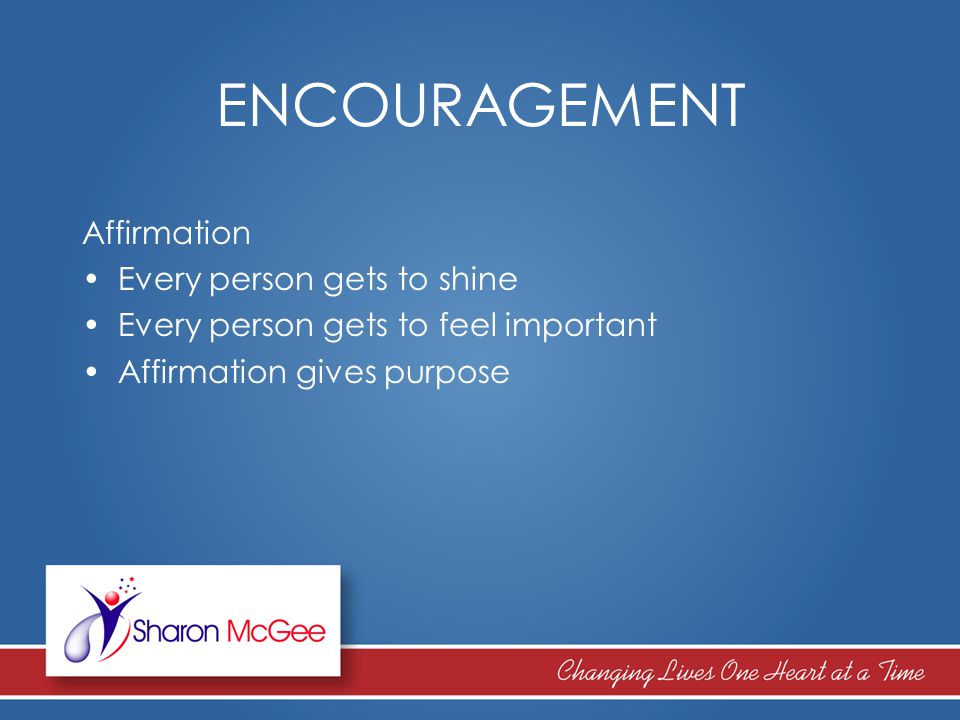 ENCOURAGEMENT Affirmation Every person gets to shine Every person gets to feel important Affirmation gives purpose