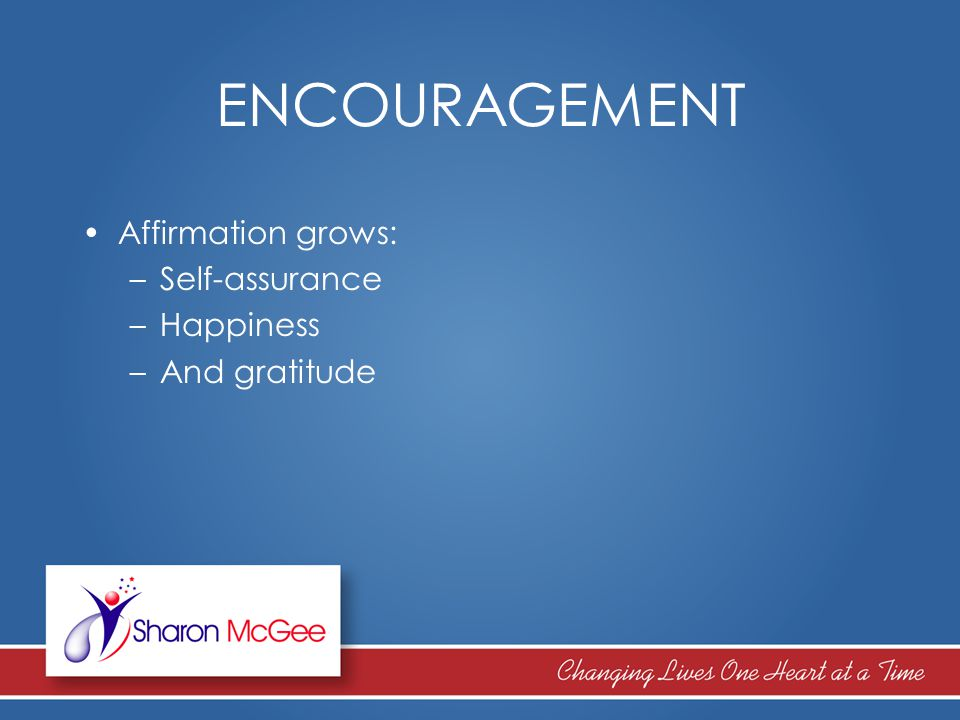 ENCOURAGEMENT Affirmation grows: –Self-assurance –Happiness –And gratitude