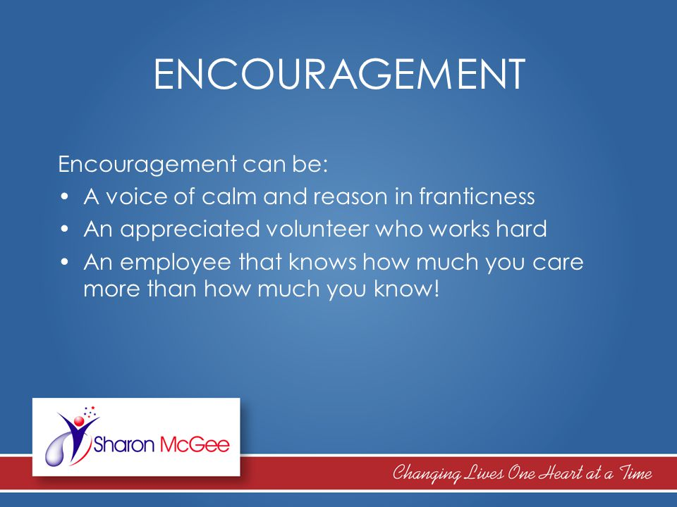 ENCOURAGEMENT Encouragement can be: A voice of calm and reason in franticness An appreciated volunteer who works hard An employee that knows how much