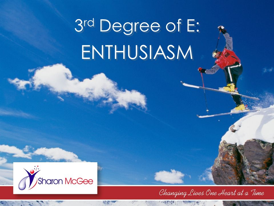 3 rd Degree of E: ENTHUSIASM