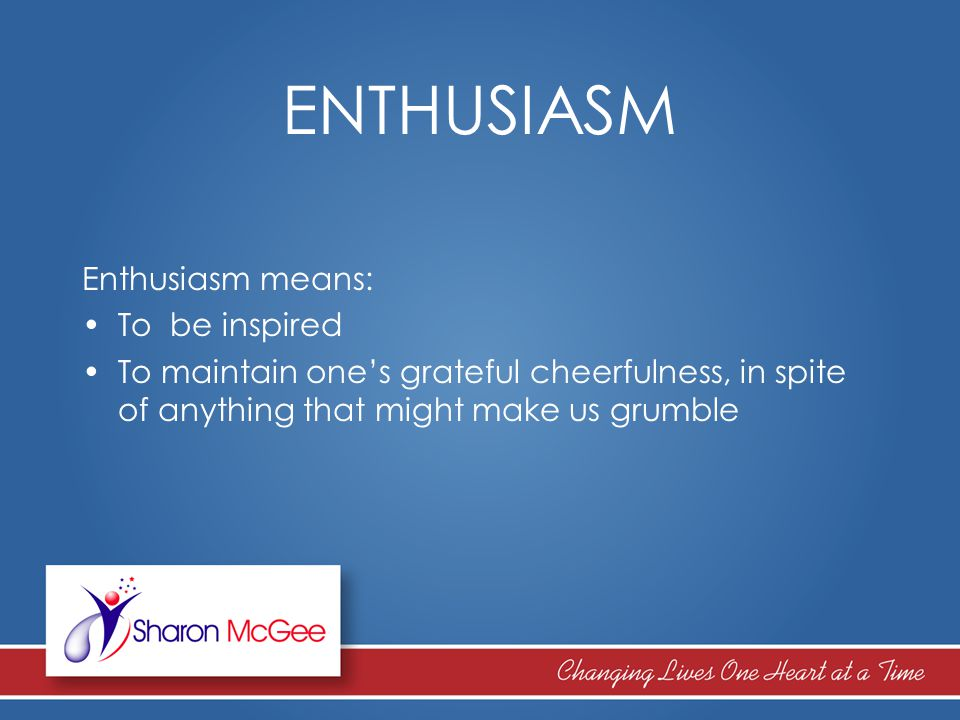 ENTHUSIASM Enthusiasm means: To be inspired To maintain one's grateful cheerfulness, in spite of anything that might make us grumble