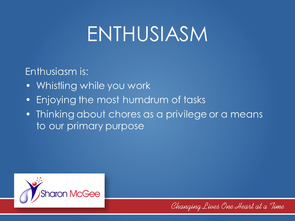 ENTHUSIASM Enthusiasm is: Whistling while you work Enjoying the most humdrum of tasks Thinking about chores as a privilege or a means to our primary p