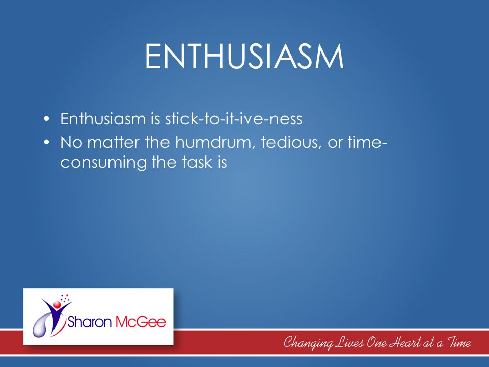 ENTHUSIASM Enthusiasm is stick-to-it-ive-ness No matter the humdrum, tedious, or time- consuming the task is