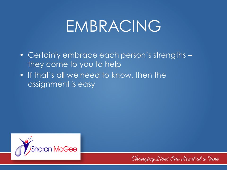 EMBRACING Certainly embrace each person's strengths – they come to you to help If that's all we need to know, then the assignment is easy