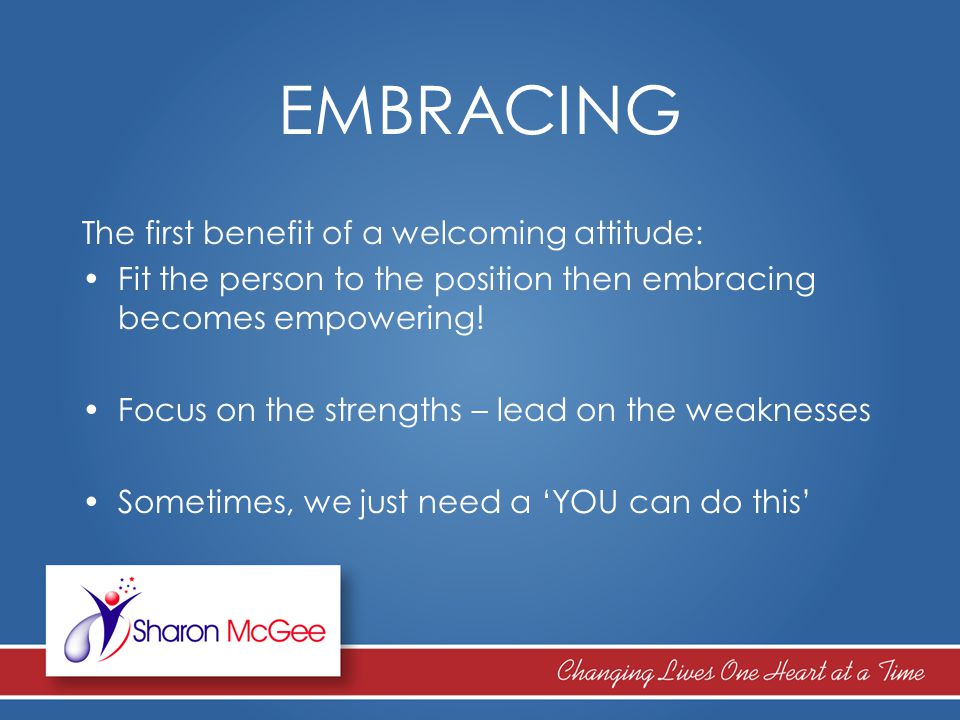 EMBRACING The first benefit of a welcoming attitude: Fit the person to the position then embracing becomes empowering! Focus on the strengths – lead o
