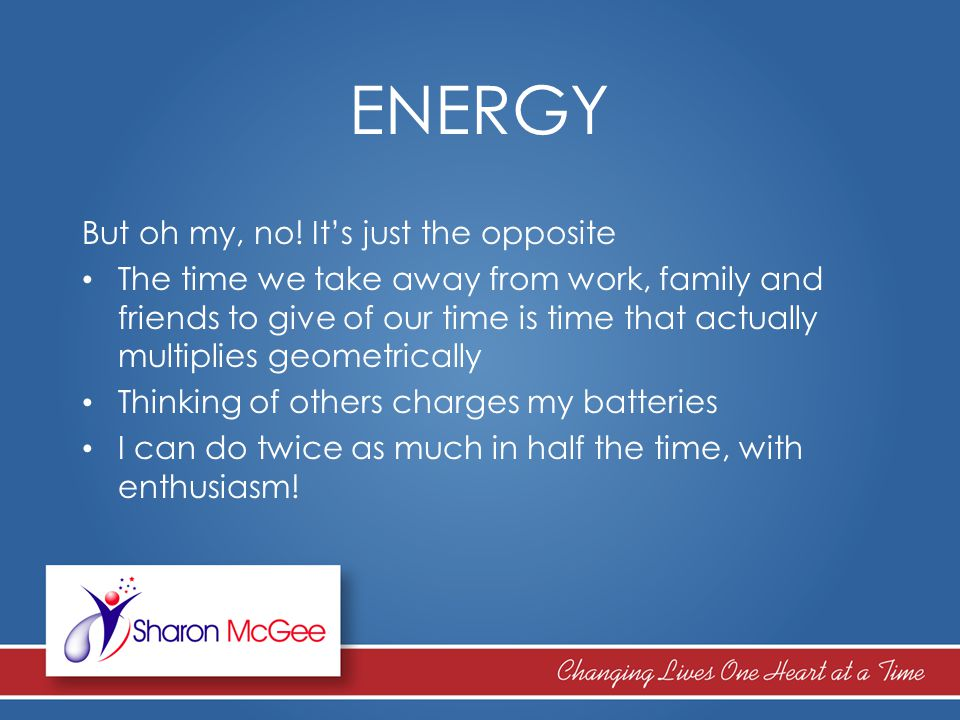 ENERGY But oh my, no! It's just the opposite The time we take away from work, family and friends to give of our time is time that actually multiplies