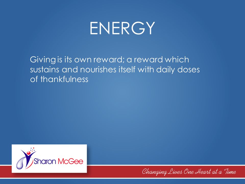 ENERGY Giving is its own reward; a reward which sustains and nourishes itself with daily doses of thankfulness