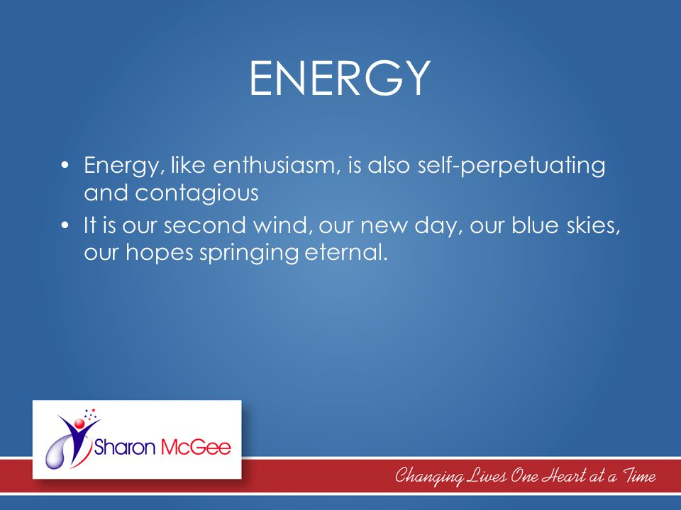 ENERGY Energy, like enthusiasm, is also self-perpetuating and contagious It is our second wind, our new day, our blue skies, our hopes springing etern