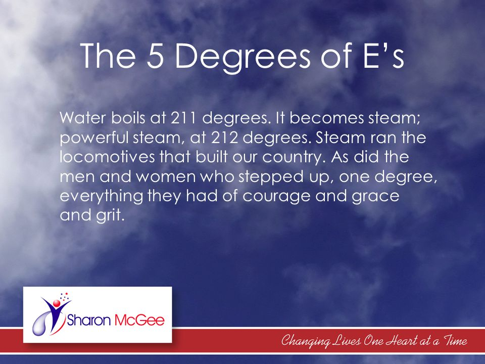 The 5 Degrees of E's Water boils at 211 degrees. It becomes steam; powerful steam, at 212 degrees. Steam ran the locomotives that built our country. A