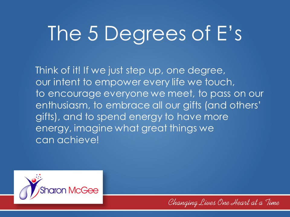 The 5 Degrees of E's Think of it! If we just step up, one degree, our intent to empower every life we touch, to encourage everyone we meet, to pass on
