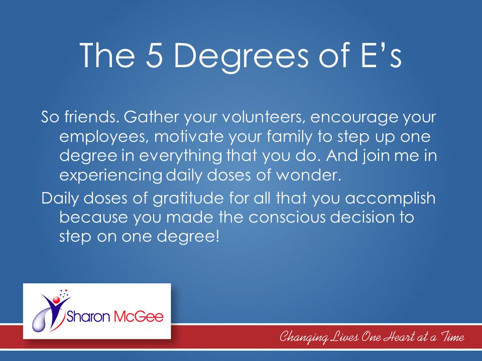 The 5 Degrees of E's So friends. Gather your volunteers, encourage your employees, motivate your family to step up one degree in everything that you d