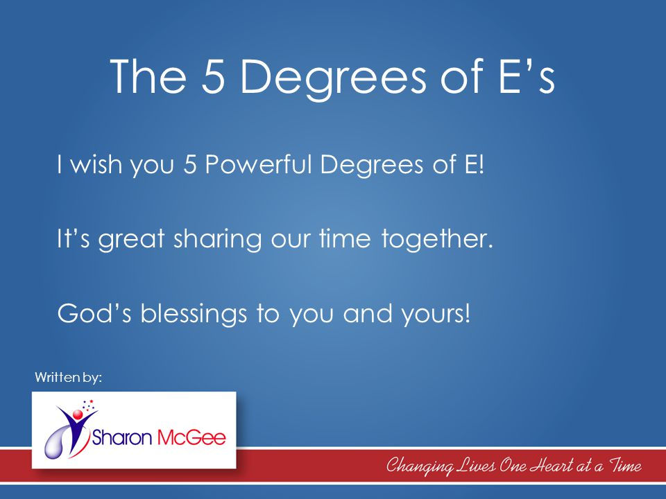 The 5 Degrees of E's I wish you 5 Powerful Degrees of E! It's great sharing our time together. God's blessings to you and yours! Written by: