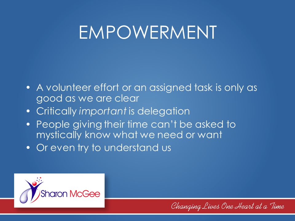 EMPOWERMENT A volunteer effort or an assigned task is only as good as we are clear Critically important is delegation People giving their time can't b