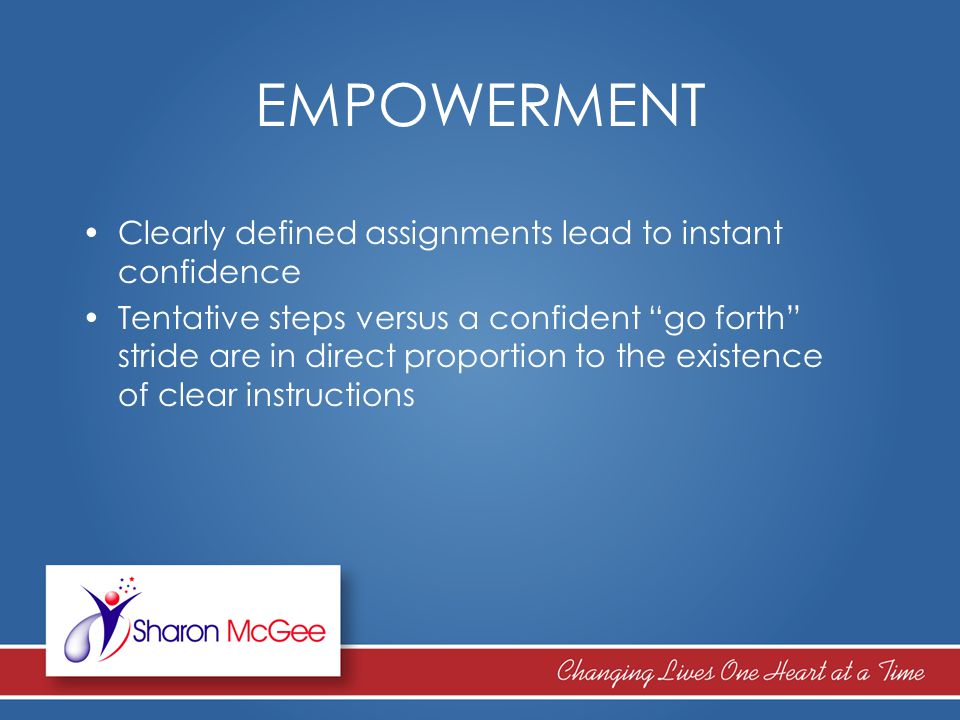 EMPOWERMENT To delegate means to entrust to another, to assign responsibility or authority Feel a sense of personal responsibility and pride when presented with a task