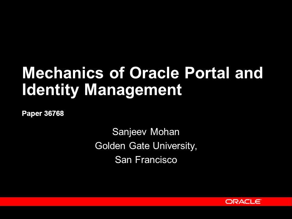 Mechanics of Oracle Portal and Identity Management Mechanics of Oracle Portal and Identity Management Paper 36768 Sanjeev Mohan Golden Gate University