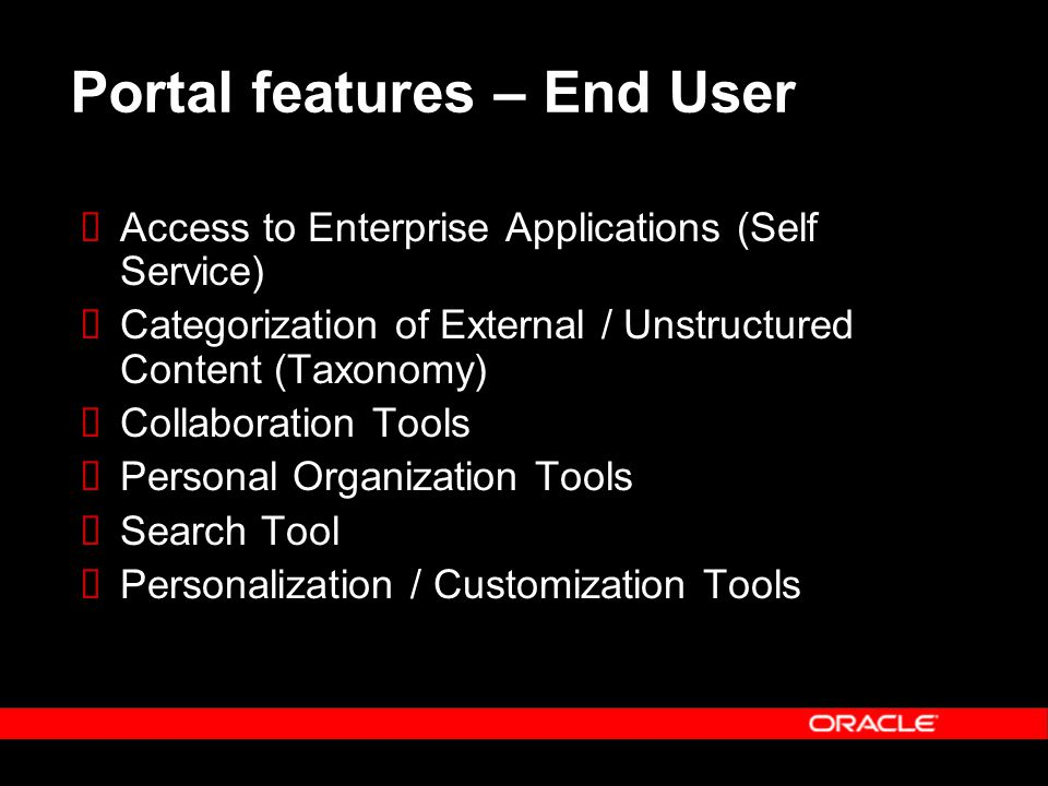 Portal features – End User  Access to Enterprise Applications (Self Service)  Categorization of External / Unstructured Content (Taxonomy)  Collaboration Tools  Personal Organization Tools  Search Tool  Personalization / Customization Tools