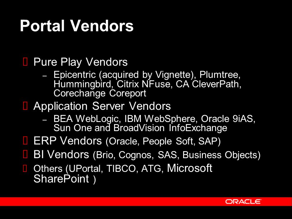 Portal Vendors  Pure Play Vendors – Epicentric (acquired by Vignette), Plumtree, Hummingbird, Citrix NFuse, CA CleverPath, Corechange Coreport  Appl