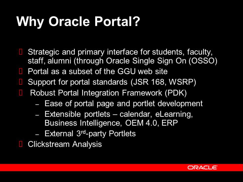  Strategic and primary interface for students, faculty, staff, alumni (through Oracle Single Sign On (OSSO)  Portal as a subset of the GGU web site  Support for portal standards (JSR 168, WSRP)  Robust Portal Integration Framework (PDK) – Ease of portal page and portlet development – Extensible portlets – calendar, eLearning, Business Intelligence, OEM 4.0, ERP – External 3 rd -party Portlets  Clickstream Analysis Why Oracle Portal