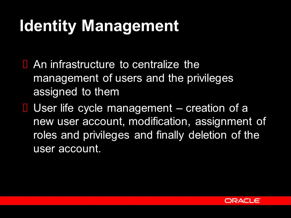 Identity Management  An infrastructure to centralize the management of users and the privileges assigned to them  User life cycle management – creation of a new user account, modification, assignment of roles and privileges and finally deletion of the user account.