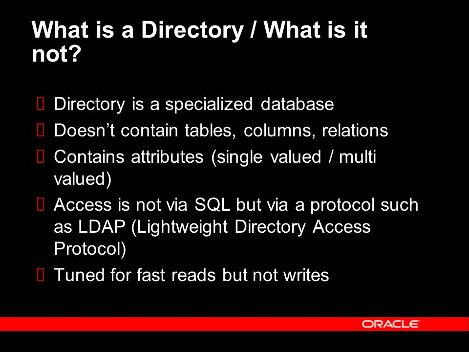 What is a Directory / What is it not?  Directory is a specialized database  Doesn't contain tables, columns, relations  Contains attributes (single