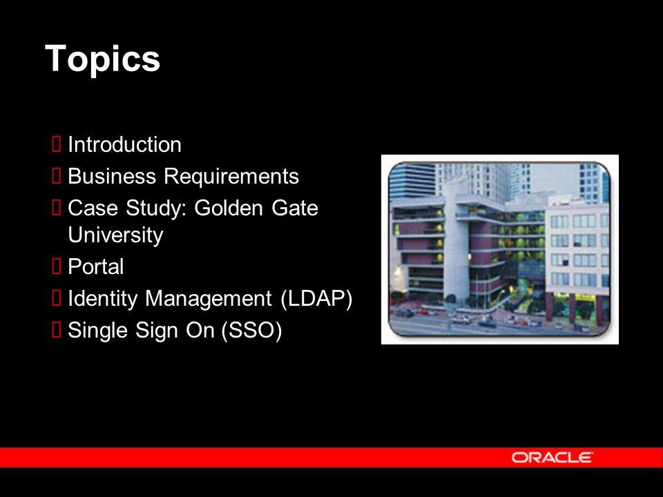 Topics  Introduction  Business Requirements  Case Study: Golden Gate University  Portal  Identity Management (LDAP)  Single Sign On (SSO)