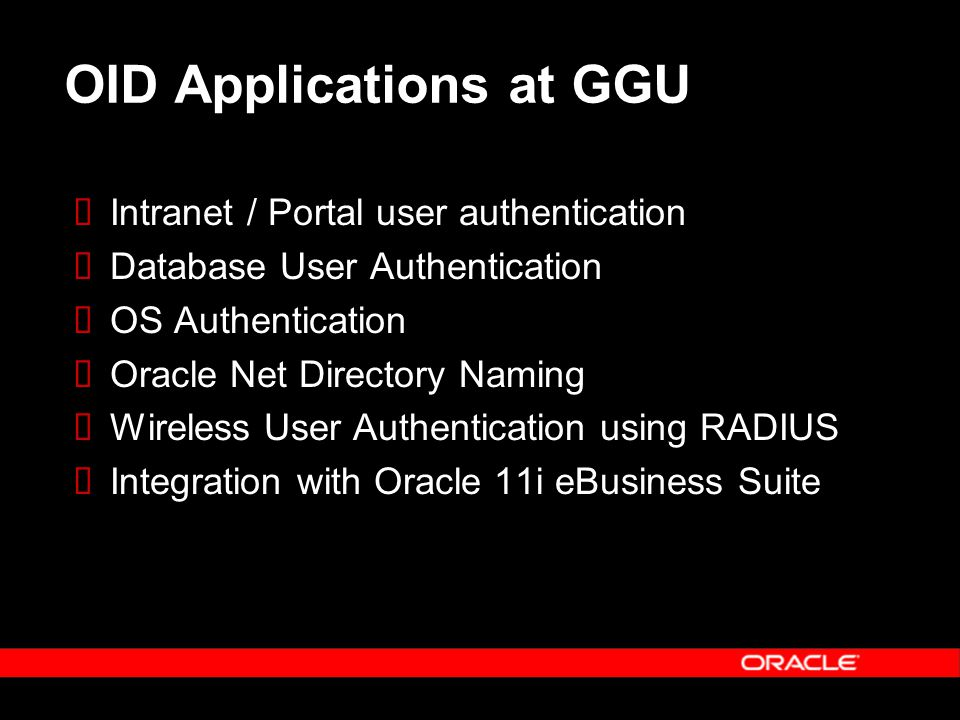 OID Applications at GGU  Intranet / Portal user authentication  Database User Authentication  OS Authentication  Oracle Net Directory Naming  Wireless User Authentication using RADIUS  Integration with Oracle 11i eBusiness Suite