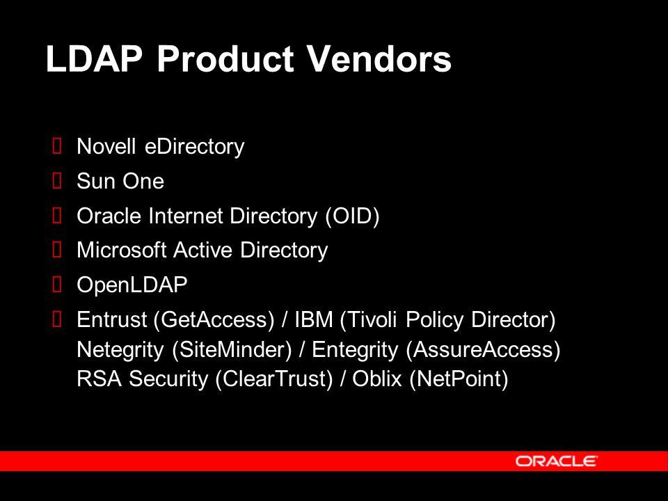 LDAP Product Vendors  Novell eDirectory  Sun One  Oracle Internet Directory (OID)  Microsoft Active Directory  OpenLDAP  Entrust (GetAccess) / IBM (Tivoli Policy Director) Netegrity (SiteMinder) / Entegrity (AssureAccess) RSA Security (ClearTrust) / Oblix (NetPoint)