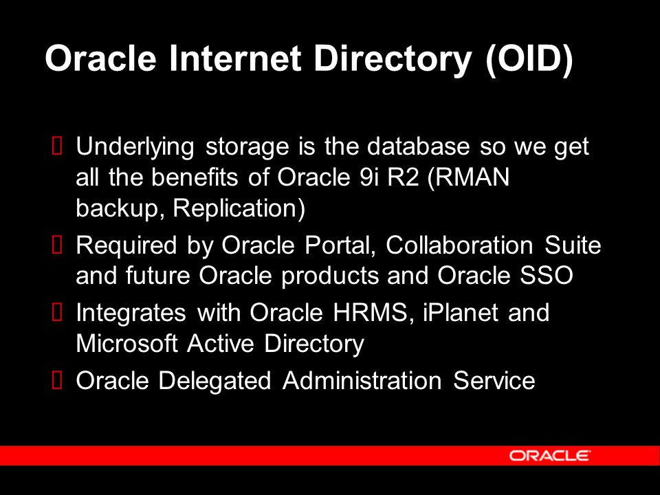 Oracle Internet Directory (OID)  Underlying storage is the database so we get all the benefits of Oracle 9i R2 (RMAN backup, Replication)  Required by Oracle Portal, Collaboration Suite and future Oracle products and Oracle SSO  Integrates with Oracle HRMS, iPlanet and Microsoft Active Directory  Oracle Delegated Administration Service