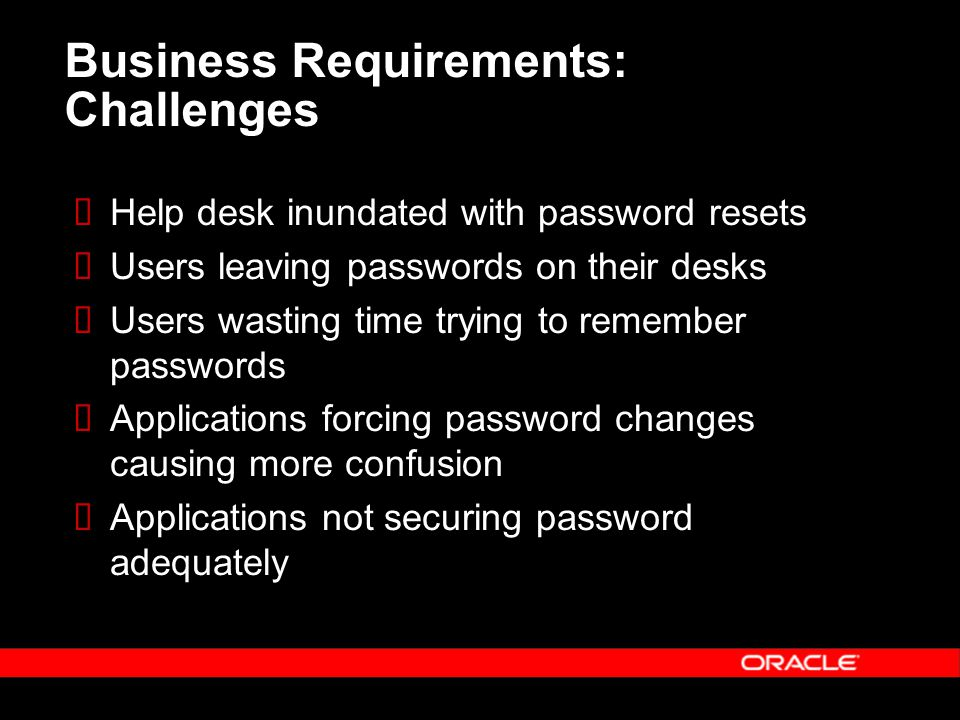 Business Requirements: Challenges  Help desk inundated with password resets  Users leaving passwords on their desks  Users wasting time trying to remember passwords  Applications forcing password changes causing more confusion  Applications not securing password adequately
