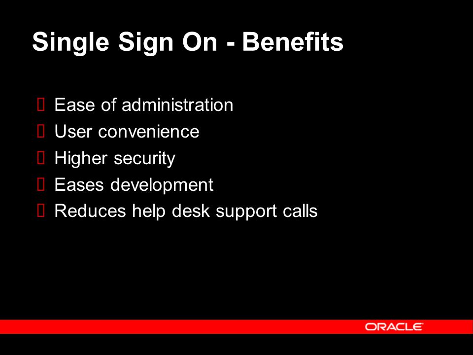 Single Sign On - Benefits  Ease of administration  User convenience  Higher security  Eases development  Reduces help desk support calls