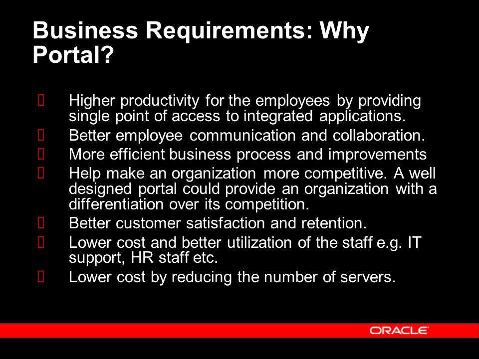 Business Requirements: Why Portal?  Higher productivity for the employees by providing single point of access to integrated applications.  Better em