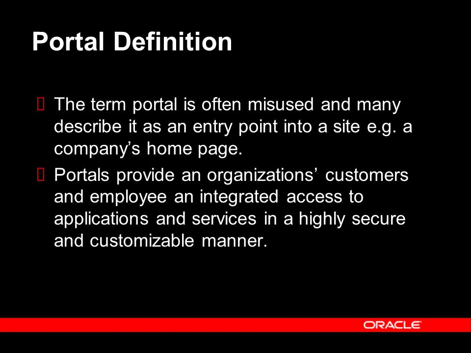 Portal Definition  The term portal is often misused and many describe it as an entry point into a site e.g. a company's home page.  Portals provide
