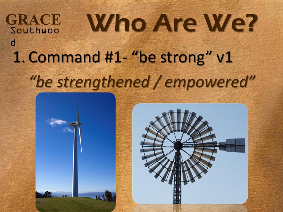 GRACE Southwoo d Who Are We 1.Command #1- be strong v1 be strengthened / empowered