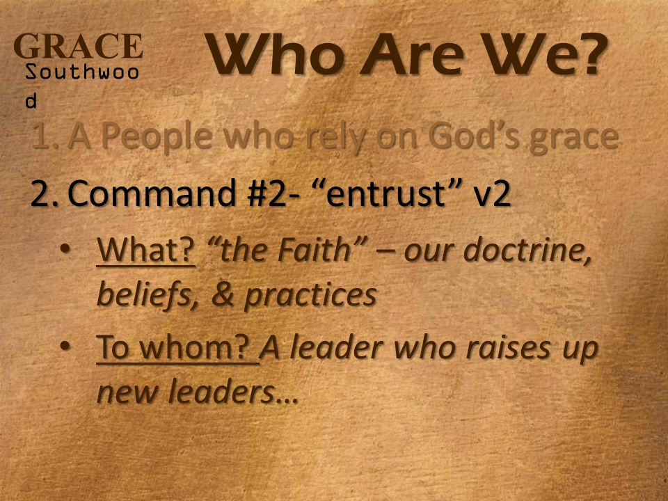 "GRACE Southwoo d Who Are We? 1.A People who rely on God's grace 2.Command #2- ""entrust"" v2 What? ""the Faith"" – our doctrine, beliefs, & practices What"