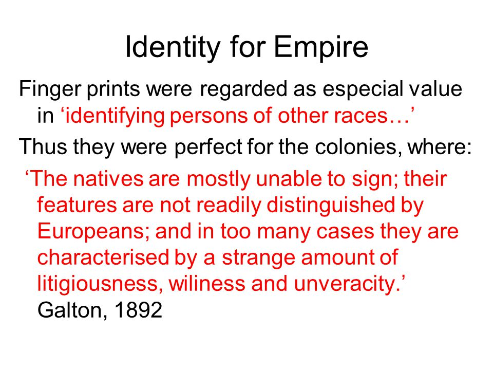 Identity for Empire Finger prints were regarded as especial value in 'identifying persons of other races…' Thus they were perfect for the colonies, where: 'The natives are mostly unable to sign; their features are not readily distinguished by Europeans; and in too many cases they are characterised by a strange amount of litigiousness, wiliness and unveracity.' Galton, 1892