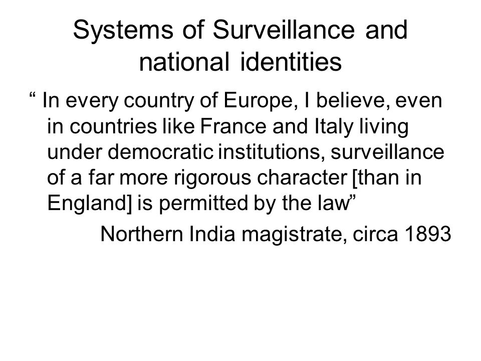Systems of Surveillance and national identities In every country of Europe, I believe, even in countries like France and Italy living under democratic institutions, surveillance of a far more rigorous character [than in England] is permitted by the law Northern India magistrate, circa 1893