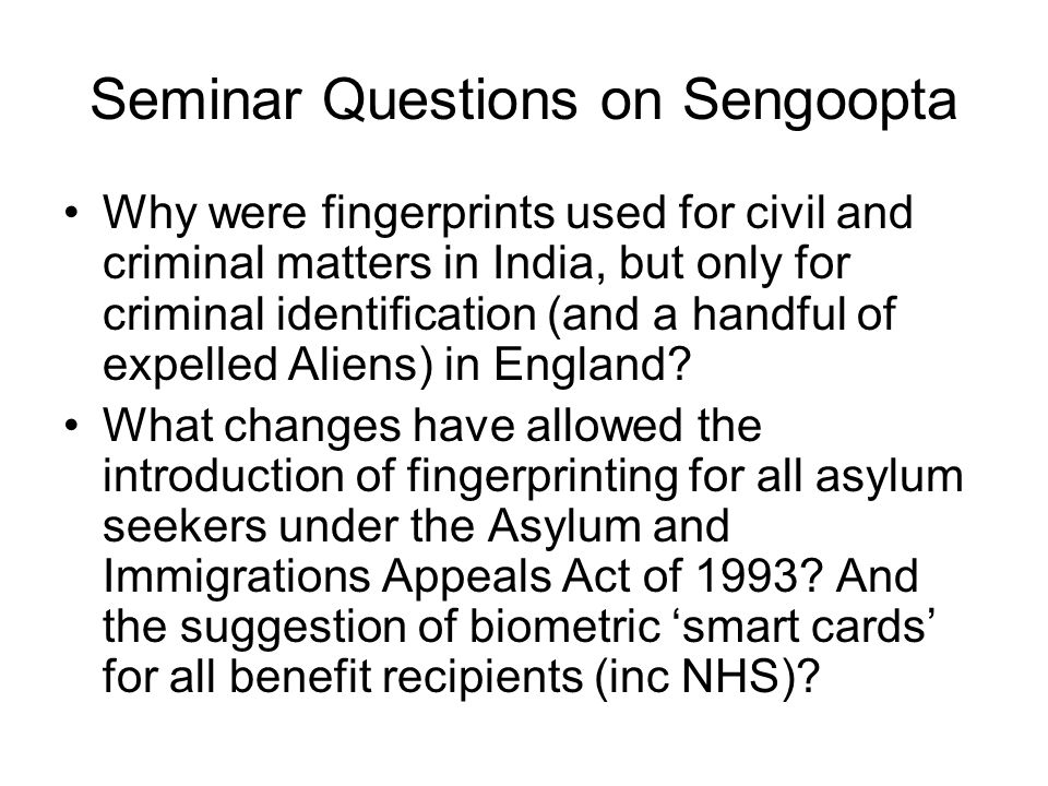 Seminar Questions on Sengoopta Why were fingerprints used for civil and criminal matters in India, but only for criminal identification (and a handful of expelled Aliens) in England.