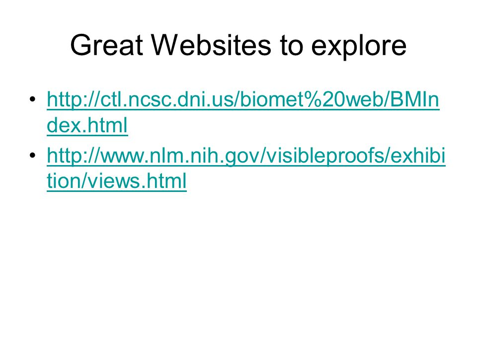 Great Websites to explore http://ctl.ncsc.dni.us/biomet%20web/BMIn dex.htmlhttp://ctl.ncsc.dni.us/biomet%20web/BMIn dex.html http://www.nlm.nih.gov/visibleproofs/exhibi tion/views.htmlhttp://www.nlm.nih.gov/visibleproofs/exhibi tion/views.html