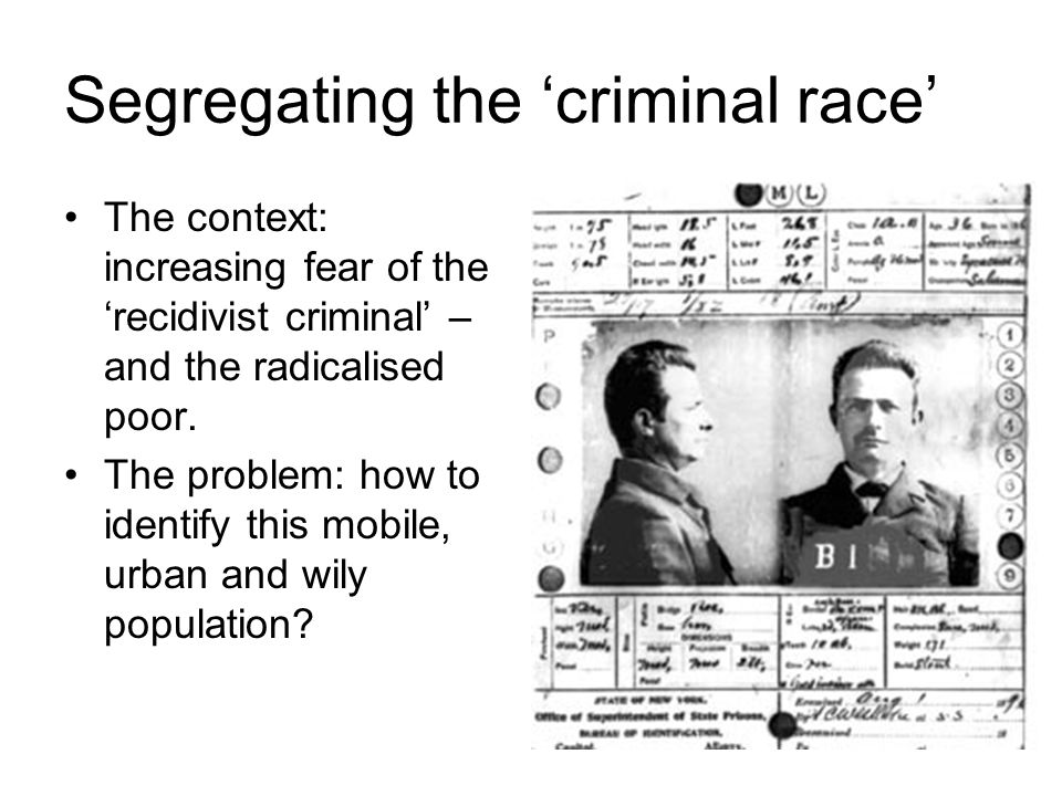 Segregating the 'criminal race' The context: increasing fear of the 'recidivist criminal' – and the radicalised poor.