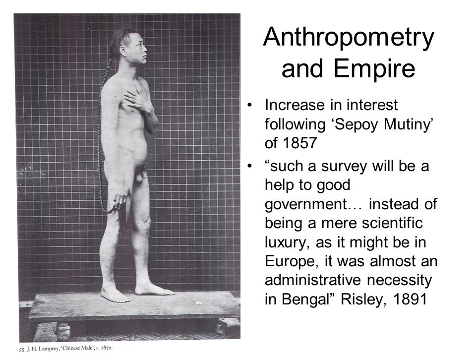 Anthropometry and Empire Increase in interest following 'Sepoy Mutiny' of 1857 such a survey will be a help to good government… instead of being a mere scientific luxury, as it might be in Europe, it was almost an administrative necessity in Bengal Risley, 1891