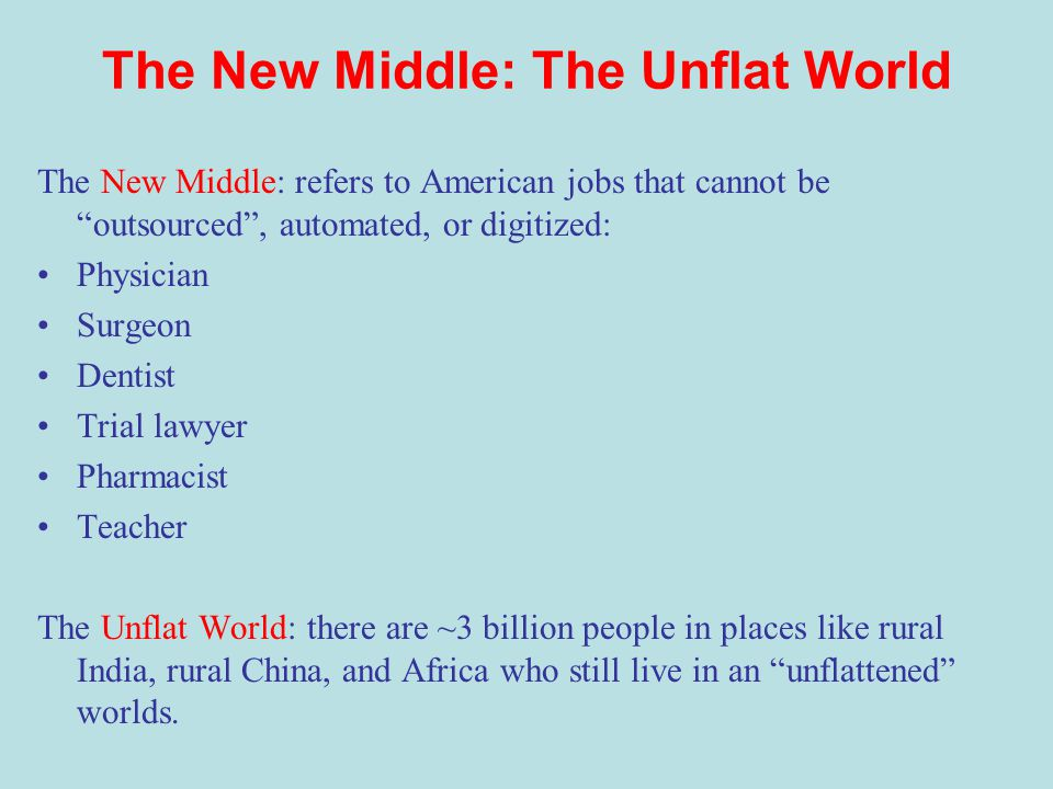 The New Middle: The Unflat World The New Middle: refers to American jobs that cannot be outsourced , automated, or digitized: Physician Surgeon Dentist Trial lawyer Pharmacist Teacher The Unflat World: there are ~3 billion people in places like rural India, rural China, and Africa who still live in an unflattened worlds.