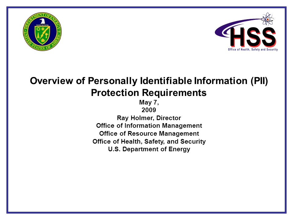 Overview of Personally Identifiable Information (PII) Protection Requirements May 7, 2009 Ray Holmer, Director Office of Information Management Office