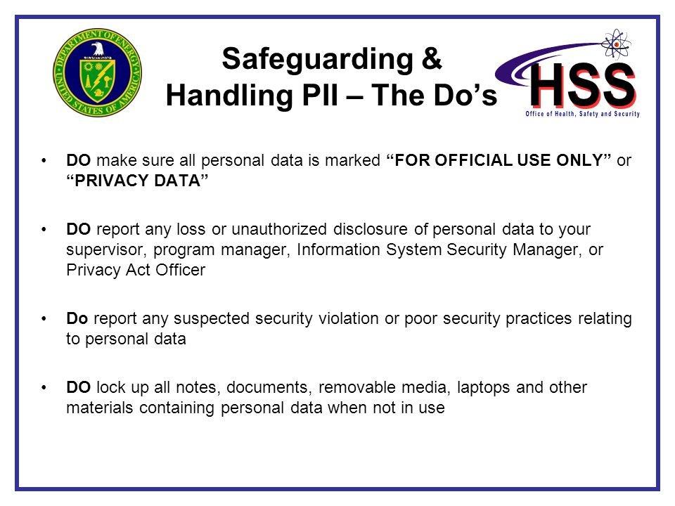 """Safeguarding & Handling PII – The Do's DO make sure all personal data is marked """"FOR OFFICIAL USE ONLY"""" or """"PRIVACY DATA"""" DO report any loss or unauth"""