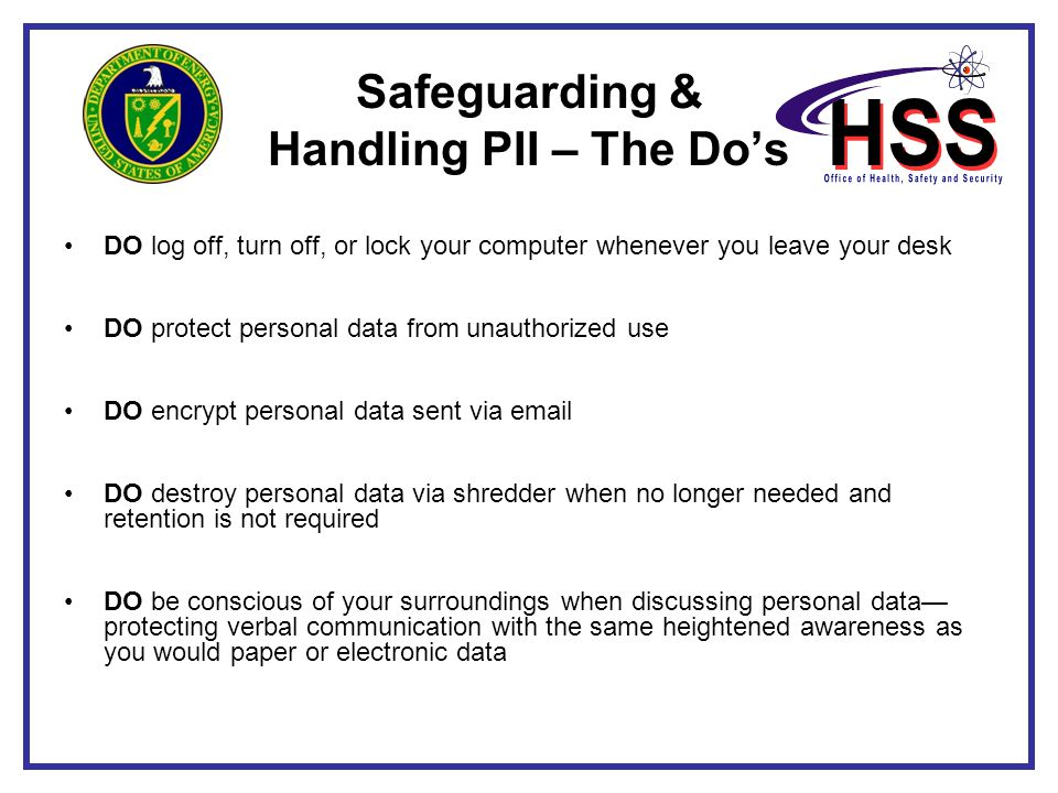 Safeguarding & Handling PII – The Do's DO log off, turn off, or lock your computer whenever you leave your desk DO protect personal data from unauthor