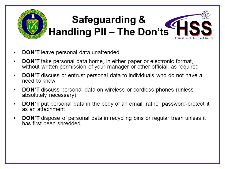 Safeguarding & Handling PII – The Don'ts DON'T leave personal data unattended DON'T take personal data home, in either paper or electronic format, wit