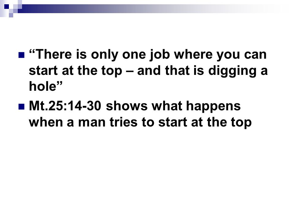 There is only one job where you can start at the top – and that is digging a hole Mt.25:14-30 shows what happens when a man tries to start at the top