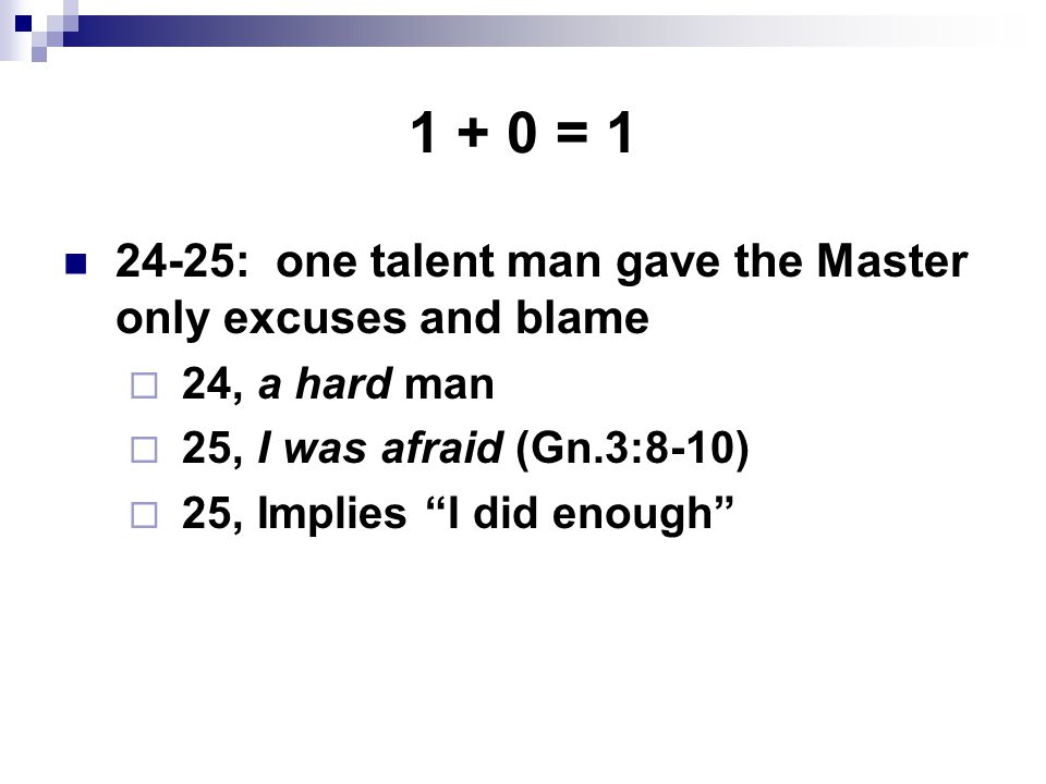 1 + 0 = 1 24-25: one talent man gave the Master only excuses and blame  24, a hard man  25, I was afraid (Gn.3:8-10)  25, Implies I did enough