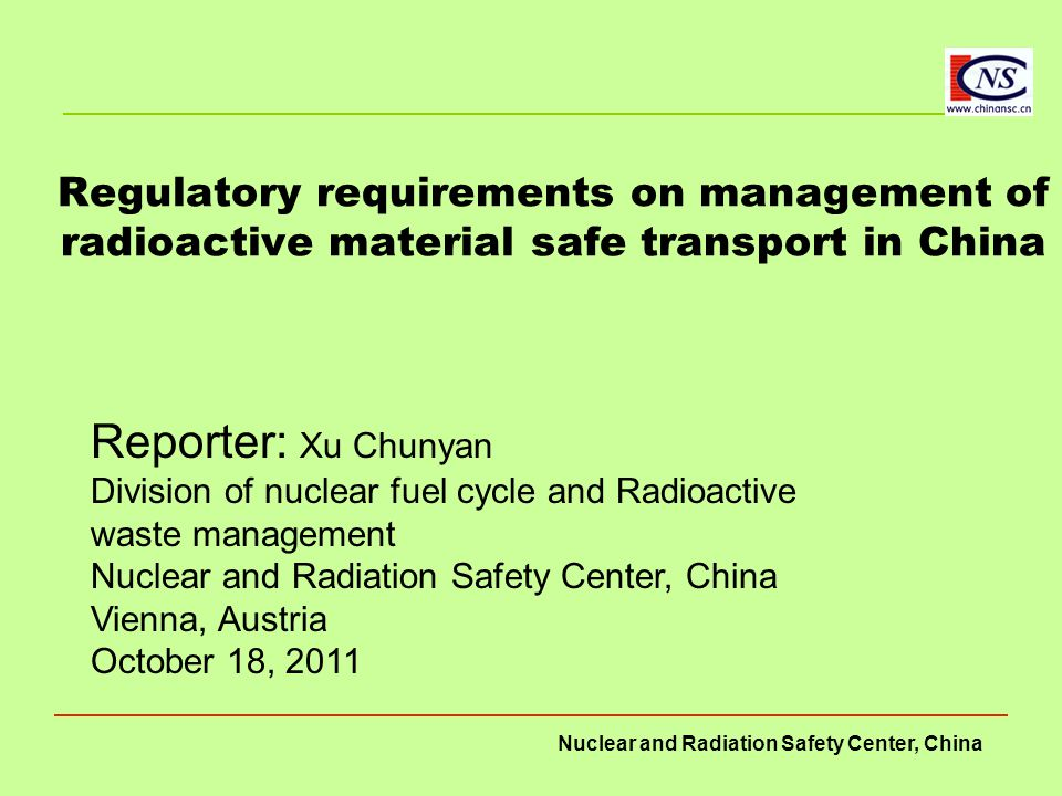 Nuclear and Radiation Safety Center, China Management of radioactive material transport To strengthen the management of radioactive material transport, the Regulation made  the following major provisions: –The first is to indentify requirements to consignor.