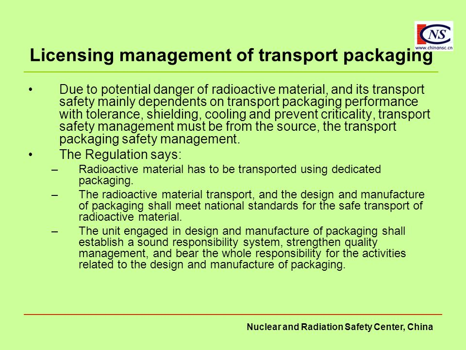 Nuclear and Radiation Safety Center, China Licensing management of transport packaging Due to potential danger of radioactive material, and its transport safety mainly dependents on transport packaging performance with tolerance, shielding, cooling and prevent criticality, transport safety management must be from the source, the transport packaging safety management.